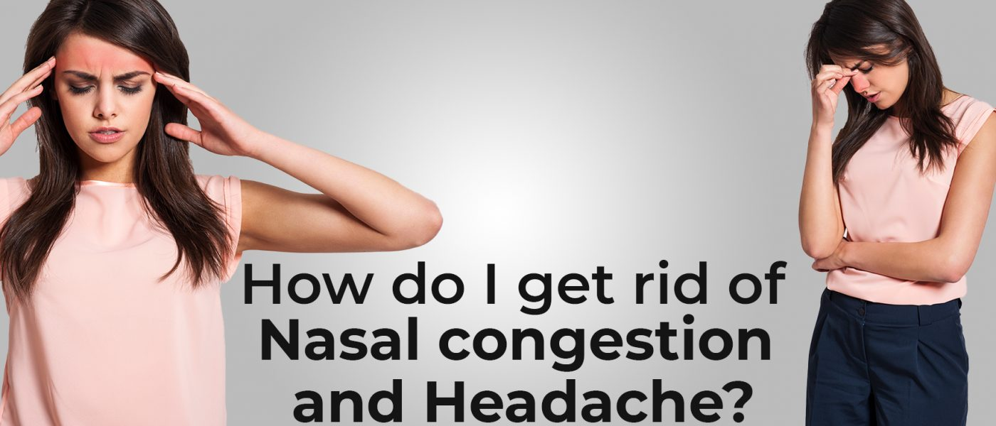 How do I get rid of Nasal congestion and Headache?